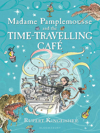 Rupert Kingfisher: Madame pamplemousse and the time-travelling caf©♭ : Madame Pamplemousse Series, Book 2