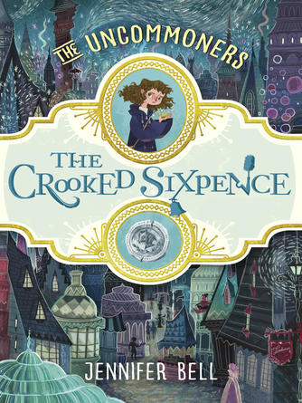 Jennifer Bell: The crooked sixpence : The Uncommoners Series, Book 1