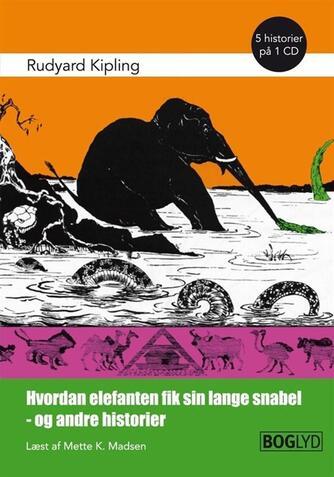 Rudyard Kipling: Hvordan elefanten fik sin lange snabel - og andre historier