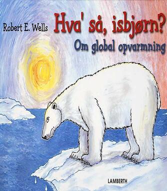 Robert E. Wells: Hva' så, isbjørn? : om global opvarmning