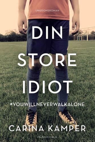 Carina Kamper: Din store idiot : #youwillneverwalkalone : ungdomsroman