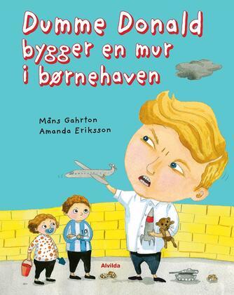 Måns Gahrton, Amanda Eriksson: Dumme Donald bygger en mur i børnehaven