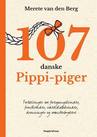 Merete van den Berg: 107 danske Pippi-piger : fortællinger om foregangskvinder, frontkvinder, videnskabskvinder, dronninger og mønsterbrydere