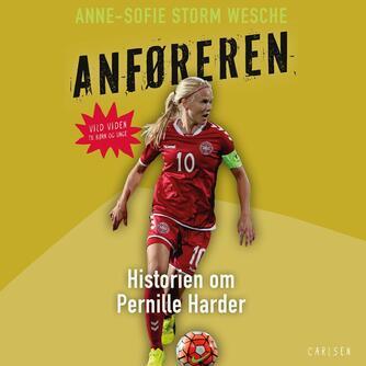 Anne-Sofie Storm Wesche (f. 1973): Anføreren : historien om Pernille Harder