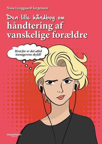Nina Lynggaard Jørgensen (f. 2003): Den lille håndbog om håndtering af vanskelige forældre : hvorfor er det altid teenagerens skyld?