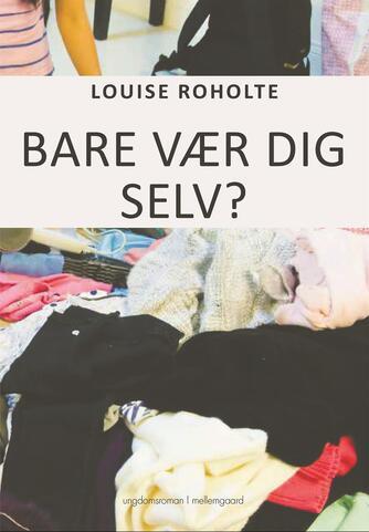 Louise Roholte: Bare vær dig selv?
