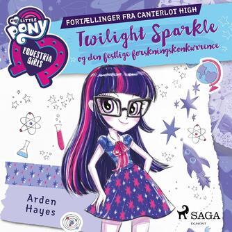 Arden Hayes: My little pony - Equestria girls - Twilight Sparkle og den festlige forskningskonkurrence : fortællinger fra Canterlot High