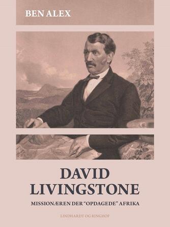 """Benny Alex: David Livingstone : missionæren der """"opdagede"""" Afrika : 1813-1873"""