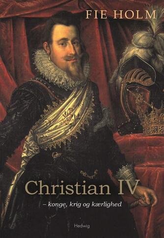 Fie Holm: Christian IV - konge, krig og kærlighed