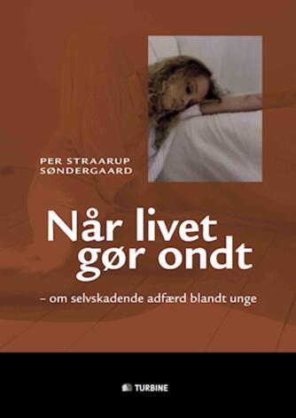 Per Straarup Søndergaard: Når livet gør ondt : om selvskadende adfærd blandt unge