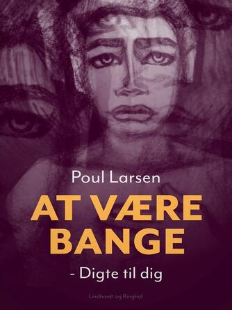 Poul Larsen (f. 1940): At være bange : digte til dig