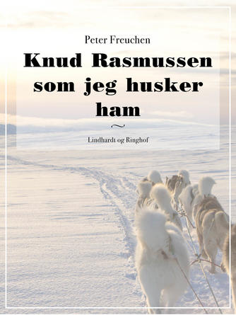 Peter Freuchen: Knud Rasmussen som jeg husker ham (Ved Søren Elung Jensen)