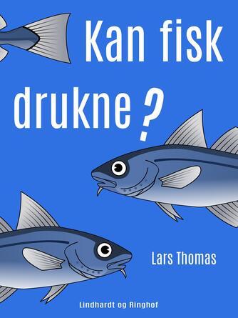 Lars Thomas: Kan fisk drukne? : 300 spørgsmål og svar om alt mellem himmel og jord