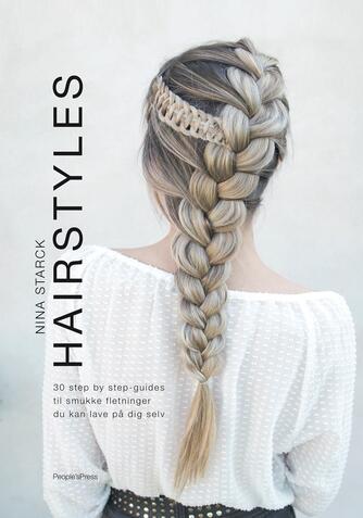 Nina Starck: Hairstyles : 30 step by step-guides til smukke fletninger du kan lave på dig selv