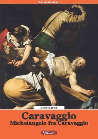 Mette Tingholm: Caravaggio : Michelangelo fra Caravaggio