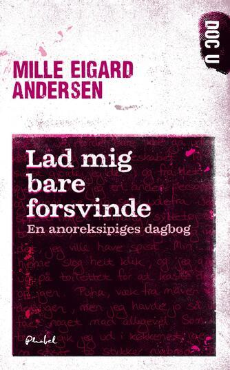 Mille Eigard Andersen: Lad mig bare forsvinde : en anoreksipiges dagbog