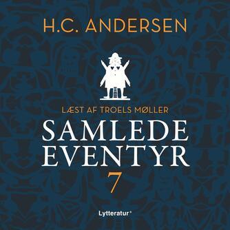 H. C. Andersen (f. 1805): H.C. Andersens samlede eventyr. 7 (Ved Troels Møller)