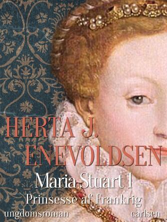 Herta J. Enevoldsen: Maria Stuart : ungdomsroman. 1, Prinsesse af Frankrig