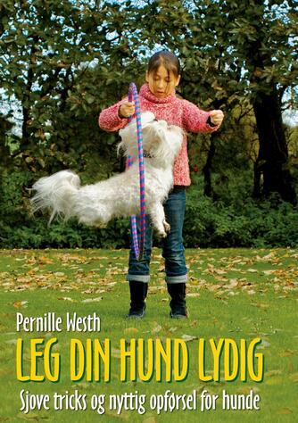 Pernille Westh: Leg din hund lydig : sjove tricks og nyttig opførsel for hunde