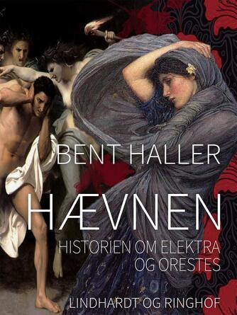 Bent Haller: Hævnen : historien om Elektra og Orestes
