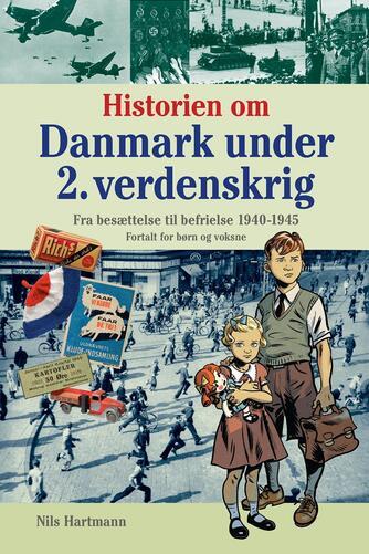 Nils Hartmann: Historien om Danmark under 2. verdenskrig : fra besættelse til befrielse 1940-1945 : fortalt for børn og voksne