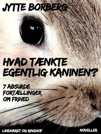 Jytte Borberg: Hvad tænkte egentlig kaninen? : 7 absurde fortællinger om frihed : noveller
