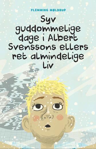 Flemming Møldrup (f. 1969-07-19): Syv guddommelige dage i Albert Svenssons ellers ret almindelige liv