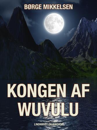 Børge Mikkelsen (f. 1906): Kongen af Wuvulu : en Læsø-drengs eventyr