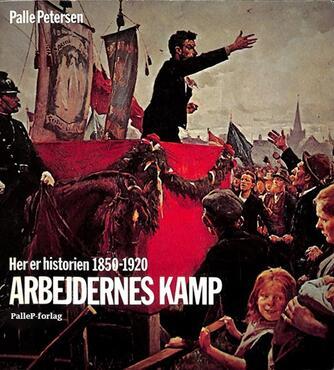 Palle Petersen (f. 1943): Her er historien : Arbejdernes kamp : 1850-1920