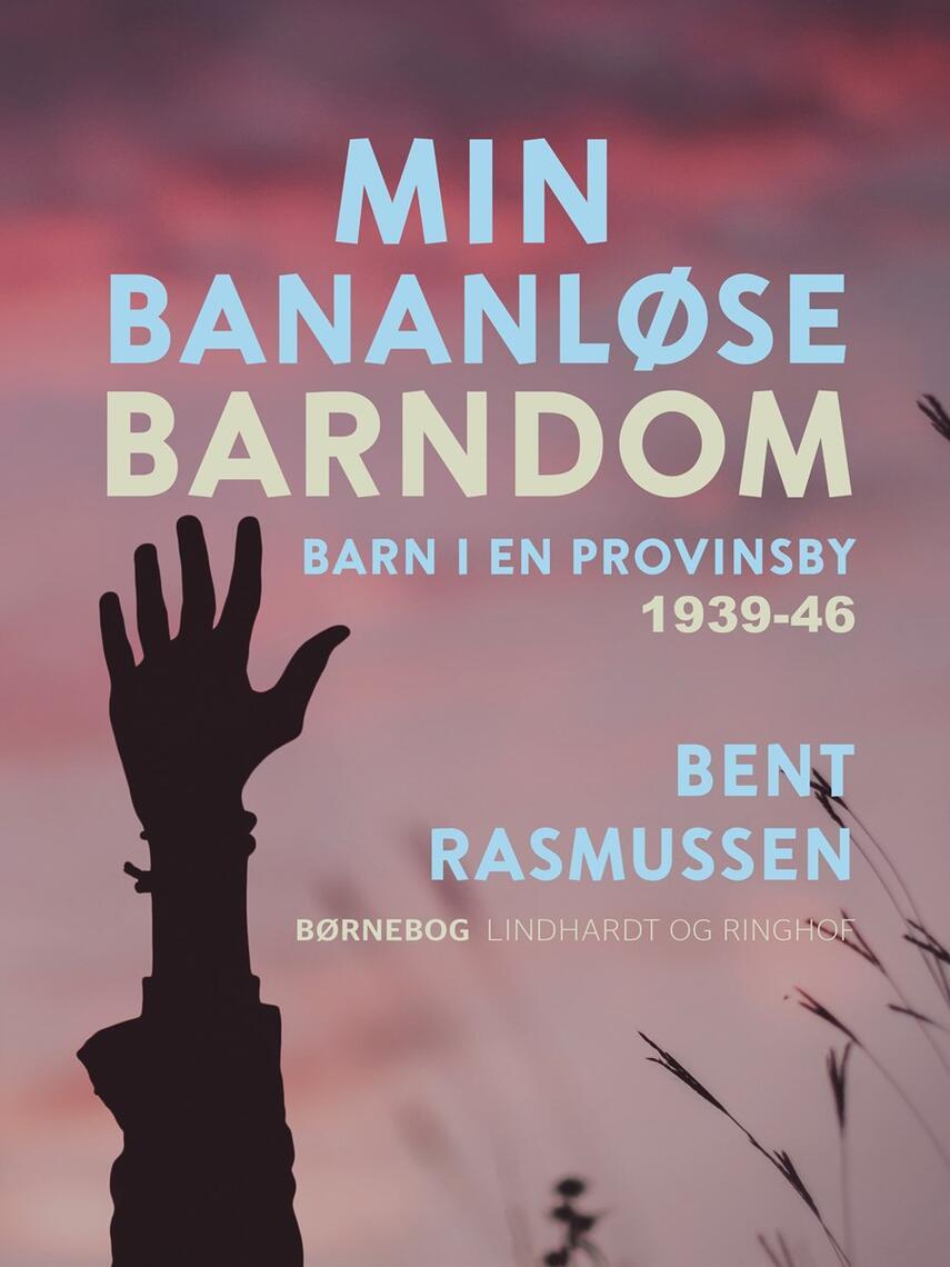 Bent Rasmussen (f. 1934): Min bananløse barndom : barn i en provinsby 1939-46