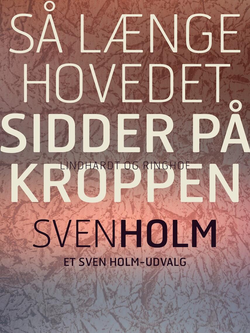 Sven Holm (f. 1940): Så længe hovedet sidder på kroppen : et Svend Holm-udvalg